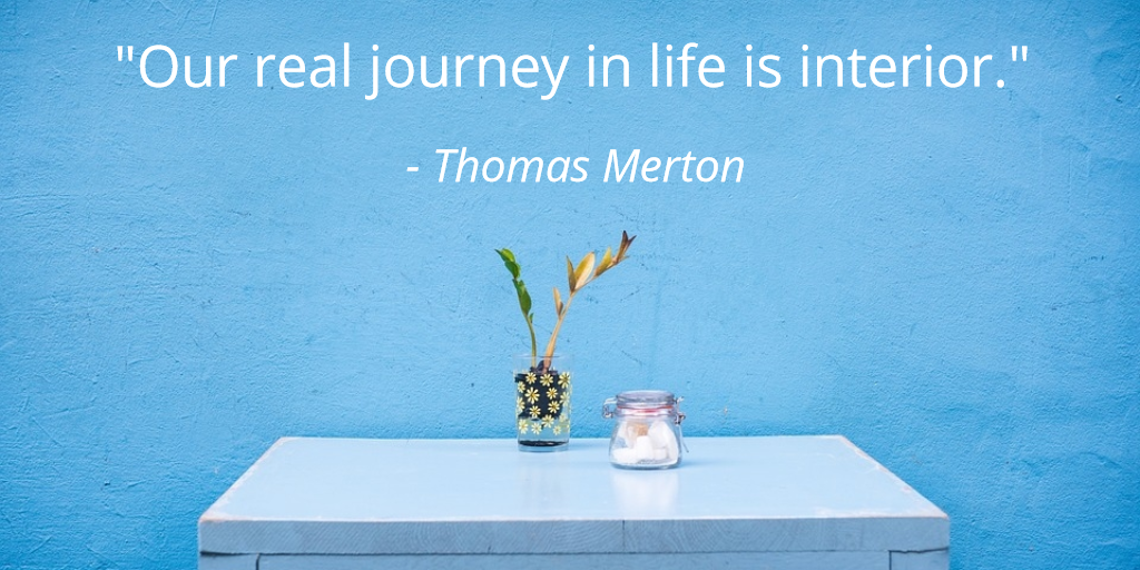 """Our real journey in life is interior."" - quote from Thomas Merton"
